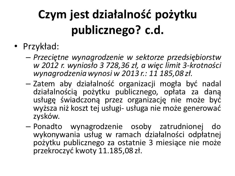 Czym jest działalność pożytku publicznego? c.d. Przykład: – Przeciętne wynagrodzenie w sektorze przedsiębiorstw w 2012 r. wyniosło 3 728,36 zł, a więc