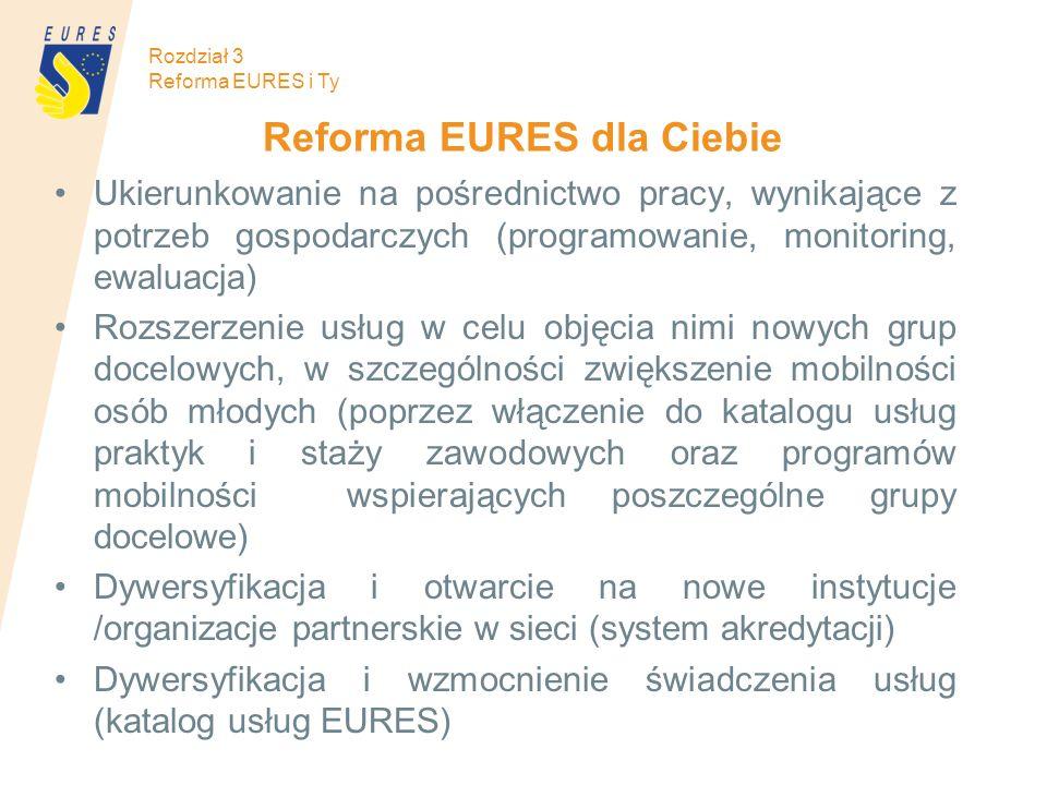 Rozdział 3 Reforma EURES i Ty Reforma EURES dla Ciebie Ukierunkowanie na pośrednictwo pracy, wynikające z potrzeb gospodarczych (programowanie, monitoring, ewaluacja) Rozszerzenie usług w celu objęcia nimi nowych grup docelowych, w szczególności zwiększenie mobilności osób młodych (poprzez włączenie do katalogu usług praktyk i staży zawodowych oraz programów mobilności wspierających poszczególne grupy docelowe) Dywersyfikacja i otwarcie na nowe instytucje /organizacje partnerskie w sieci (system akredytacji) Dywersyfikacja i wzmocnienie świadczenia usług (katalog usług EURES)