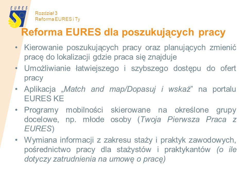 Reforma EURES dla poszukujących pracy Kierowanie poszukujących pracy oraz planujących zmienić pracę do lokalizacji gdzie praca się znajduje Umożliwianie łatwiejszego i szybszego dostępu do ofert pracy Aplikacja Match and map/Dopasuj i wskaż na portalu EURES KE Programy mobilności skierowane na określone grupy docelowe, np.