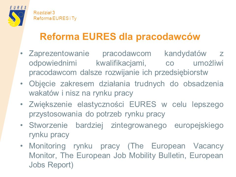Reforma EURES dla pracodawców Zaprezentowanie pracodawcom kandydatów z odpowiednimi kwalifikacjami, co umożliwi pracodawcom dalsze rozwijanie ich przedsiębiorstw Objęcie zakresem działania trudnych do obsadzenia wakatów i nisz na rynku pracy Zwiększenie elastyczności EURES w celu lepszego przystosowania do potrzeb rynku pracy Stworzenie bardziej zintegrowanego europejskiego rynku pracy Monitoring rynku pracy (The European Vacancy Monitor, The European Job Mobility Bulletin, European Jobs Report) Rozdział 3 Reforma EURES i Ty