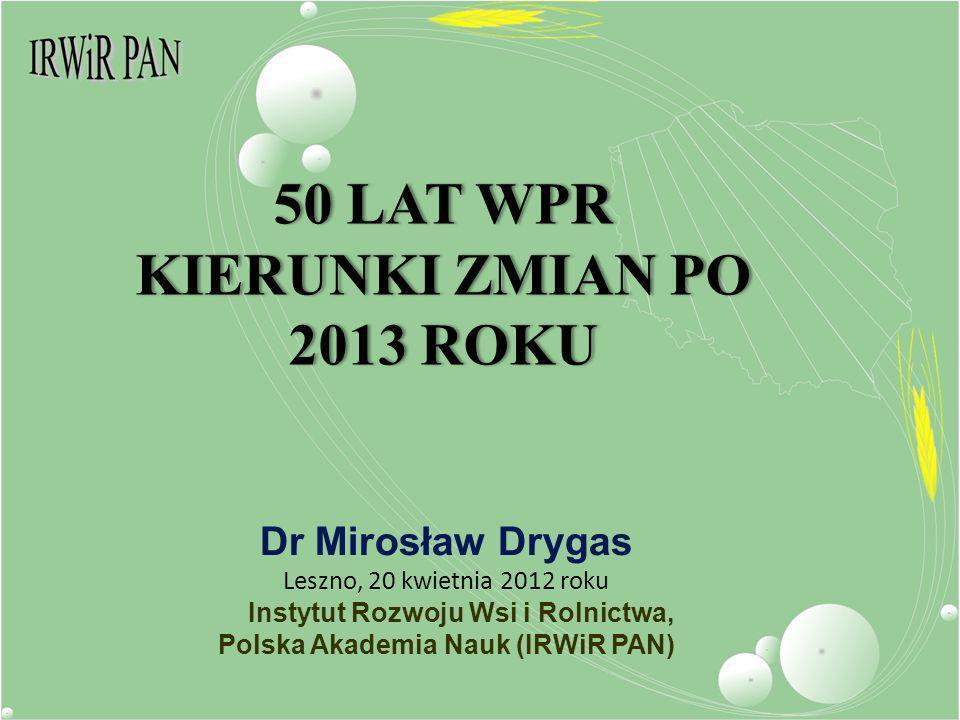 50 LAT WPR KIERUNKI ZMIAN PO 2013 ROKU Dr Mirosław Drygas Leszno, 20 kwietnia 2012 roku Instytut Rozwoju Wsi i Rolnictwa, Polska Akademia Nauk (IRWiR