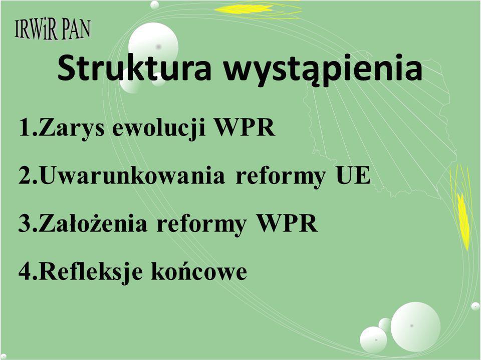 Struktura wystąpienia 1.Zarys ewolucji WPR 2.Uwarunkowania reformy UE 3.Założenia reformy WPR 4.Refleksje końcowe