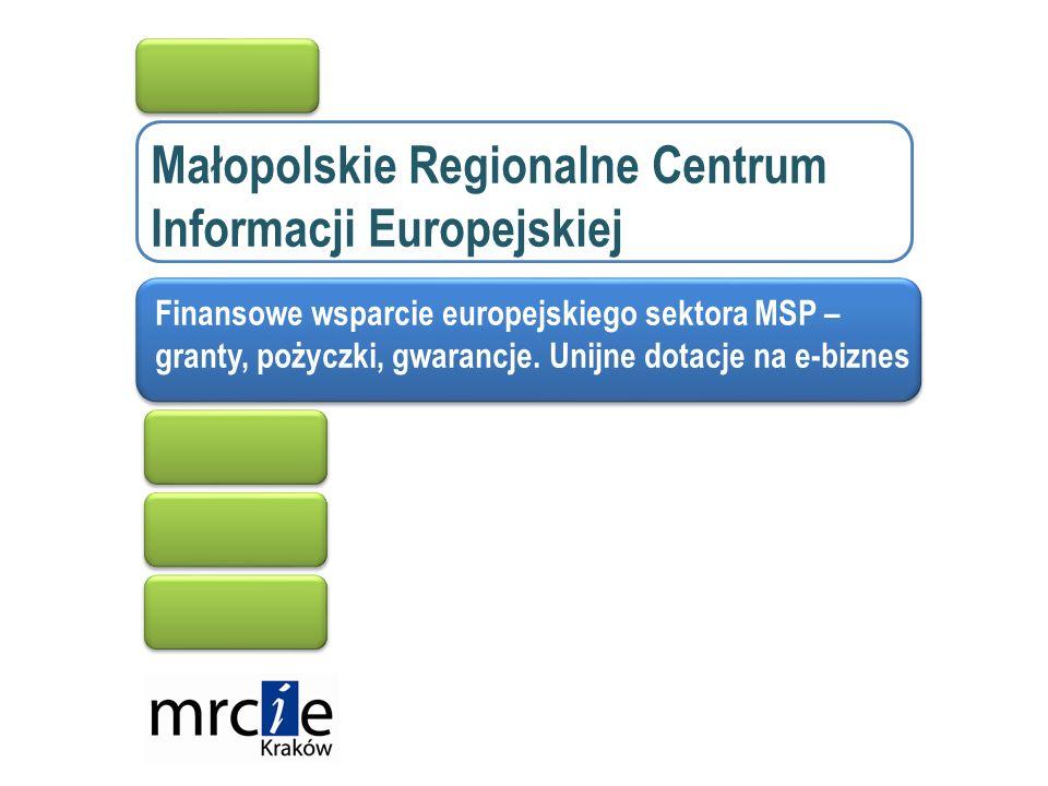 Małopolskie Regionalne Centrum Informacji Europejskiej Finansowe wsparcie europejskiego sektora MSP – granty, pożyczki, gwarancje.