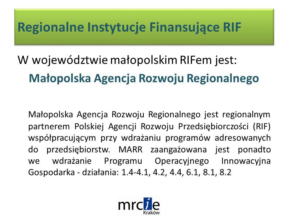 Regionalne Instytucje Finansujące RIF W województwie małopolskim RIFem jest: Małopolska Agencja Rozwoju Regionalnego Małopolska Agencja Rozwoju Regionalnego jest regionalnym partnerem Polskiej Agencji Rozwoju Przedsiębiorczości (RIF) współpracującym przy wdrażaniu programów adresowanych do przedsiębiorstw.
