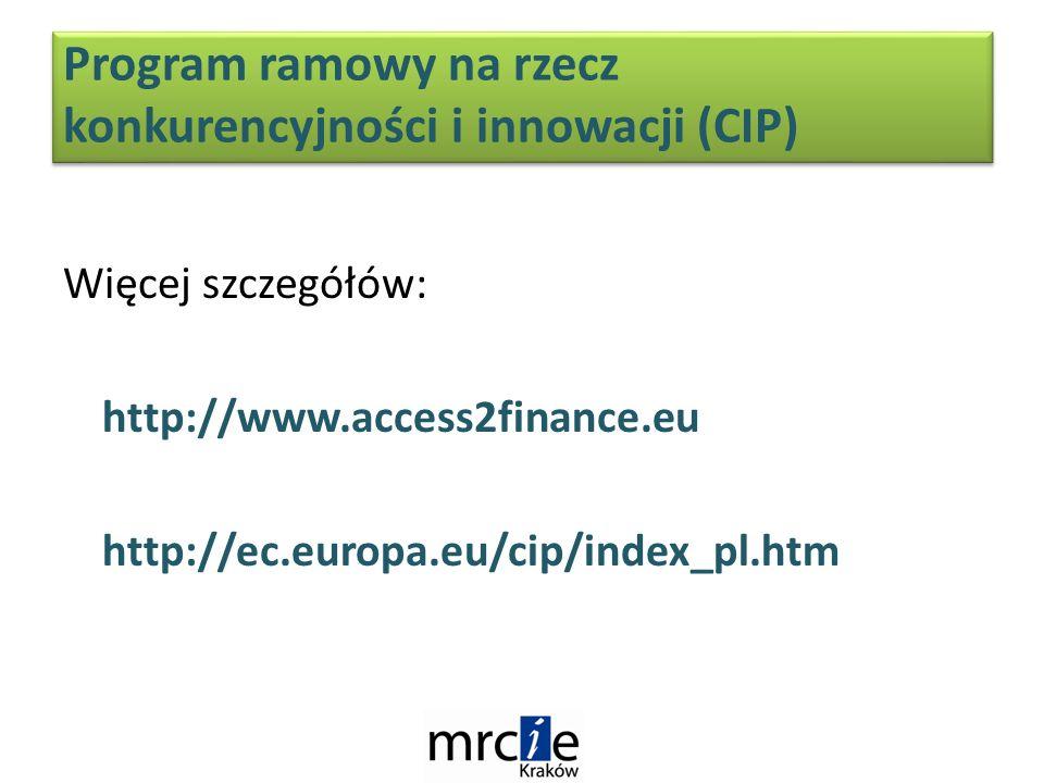 Więcej szczegółów: http://www.access2finance.eu http://ec.europa.eu/cip/index_pl.htm Program ramowy na rzecz konkurencyjności i innowacji (CIP)