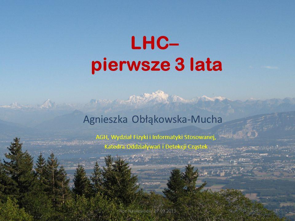 LHC– pierwsze 3 lata AGH, Wydział Fizyki i Informatyki Stosowanej, Katedra Oddziaływań i Detekcji Cząstek Agnieszka Obłąkowska-Mucha Noc Naukowców 27.