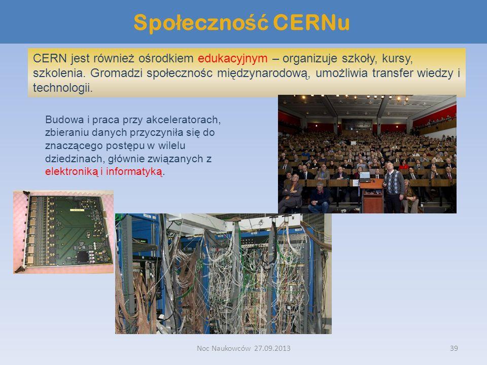 Noc Naukowców 27.09.201339 Spo ł eczno ść CERNu CERN jest również ośrodkiem edukacyjnym – organizuje szkoły, kursy, szkolenia. Gromadzi społecznośc mi