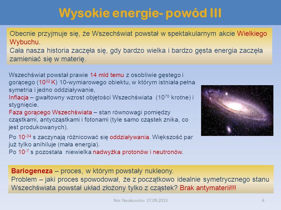 Noc Naukowców 27.09.20136 Wysokie energie- powód III Obecnie przyjmuje się, że Wszechświat powstał w spektakularnym akcie Wielkiego Wybuchu. Cała nasz