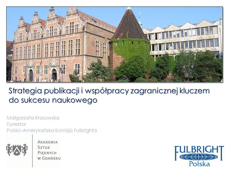 Strategia publikacji i współpracy zagranicznej kluczem do sukcesu naukowego Małgorzata Krasowska Dyrektor Polsko-Amerykańska Komisja Fulbrighta