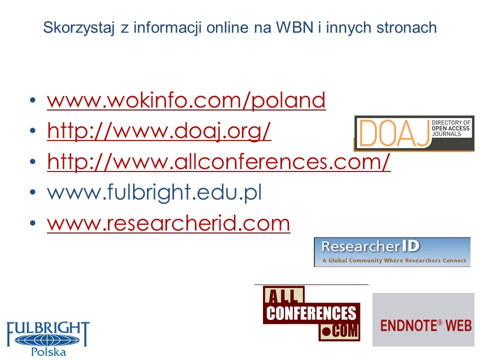 Skorzystaj z informacji online na WBN i innych stronach www.wokinfo.com/poland http://www.doaj.org/ http://www.allconferences.com/ www.fulbright.edu.p