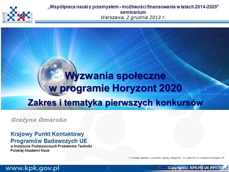 1 Copyright © KPK PB UE IPPT PAN Wyzwania społeczne w programie Horyzont 2020 Zakres i tematyka pierwszych konkursów Grażyna Omarska Krajowy Punkt Kon