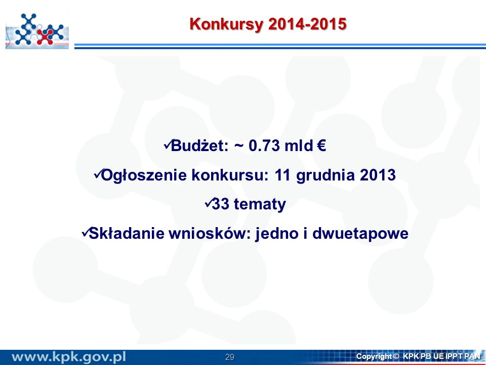 29 Copyright © KPK PB UE IPPT PAN Budżet: ~ 0.73 mld Ogłoszenie konkursu: 11 grudnia 2013 33 tematy Składanie wniosków: jedno i dwuetapowe Konkursy 20