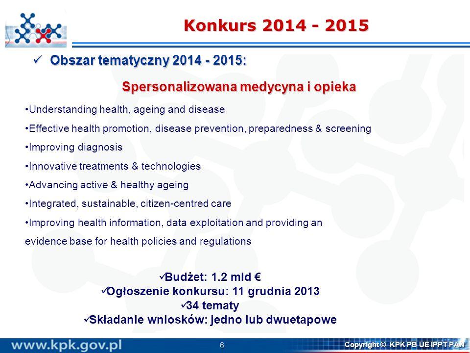 7 Copyright © KPK PB UE IPPT PAN Innovative Medicine Initiative (IMI2) Partnerstwo publiczno – prywatne: KE EFPIA Cel: szybszy dostęp do lepszych leków, szczepionek i terapii Wkład KE: 1.725 mld Wkład KE: 1.725 mld http://www.imi.europa.eu/ The European and developing countries clinical trials partnership (EDCTP) Cel: rozwój nowych leków i szczepionek przeciwko HIV/AIDS, malarii i gruźlicy http://www.edctp.org Active and Assisted Living (AAL) Cel: poprawa jakości życia osób starszych z wykorzystaniem technik ICT http://www.aal-europe.eu/