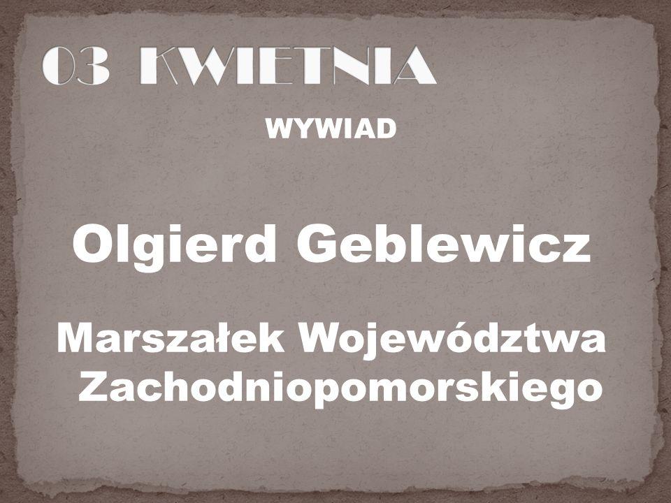 WYWIAD Olgierd Geblewicz Marszałek Województwa Zachodniopomorskiego