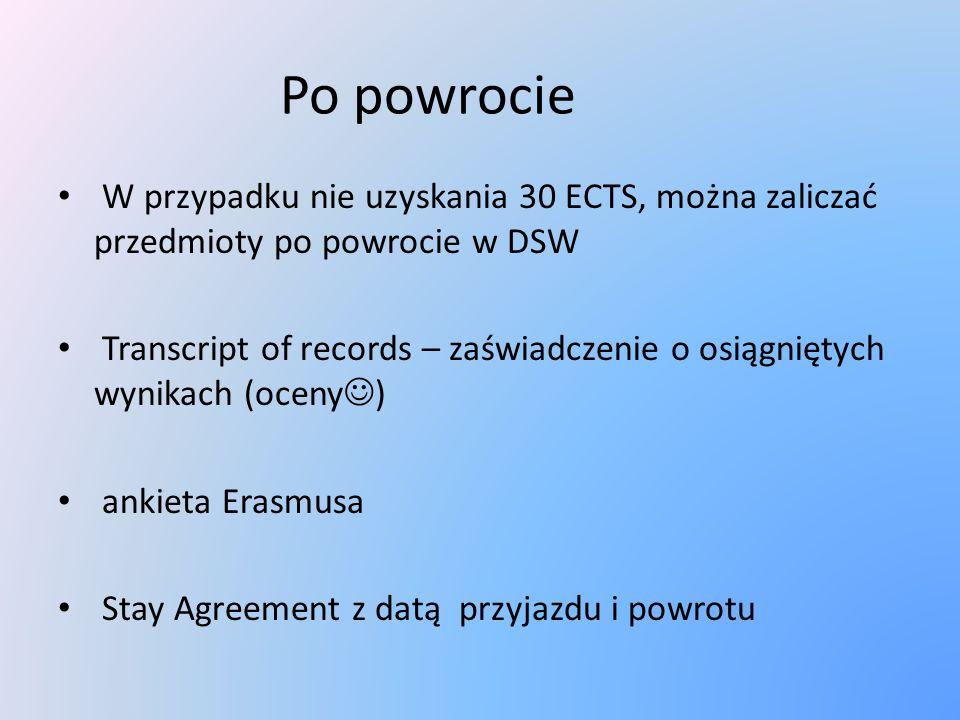 Po powrocie W przypadku nie uzyskania 30 ECTS, można zaliczać przedmioty po powrocie w DSW Transcript of records – zaświadczenie o osiągniętych wynikach (oceny ) ankieta Erasmusa Stay Agreement z datą przyjazdu i powrotu