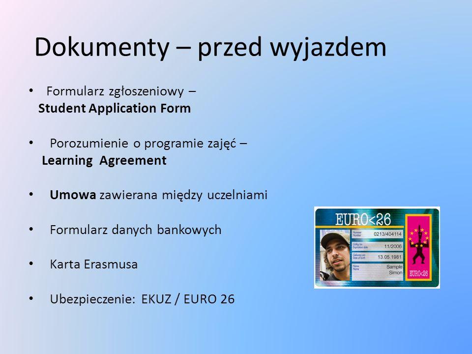 Dokumenty – przed wyjazdem Formularz zgłoszeniowy – Student Application Form Porozumienie o programie zajęć – Learning Agreement Umowa zawierana między uczelniami Formularz danych bankowych Karta Erasmusa Ubezpieczenie: EKUZ / EURO 26