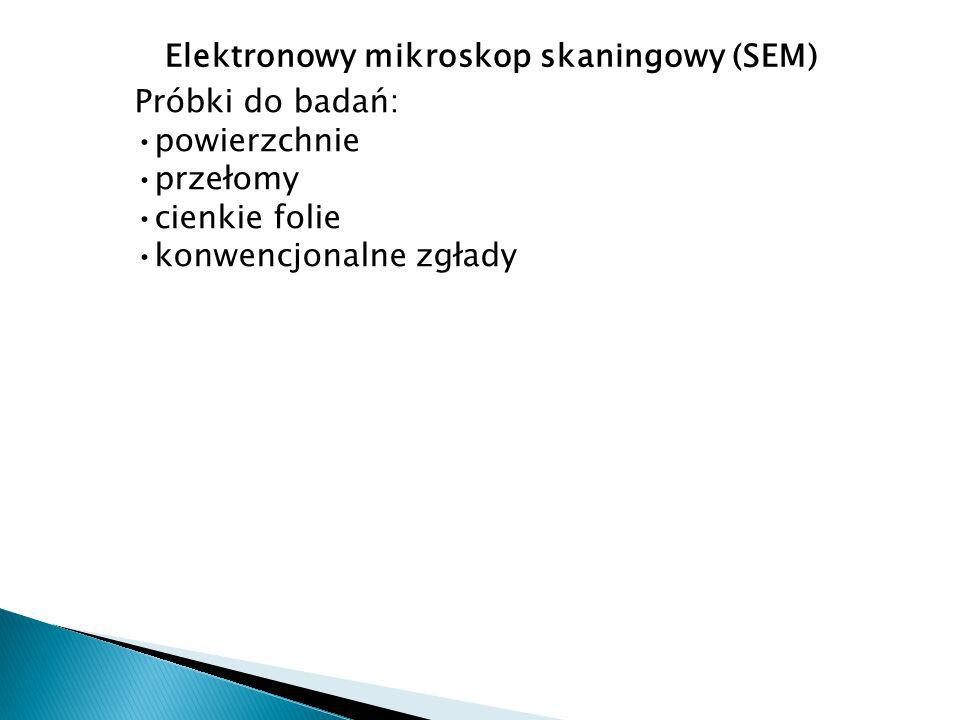 Próbki do badań: powierzchnie przełomy cienkie folie konwencjonalne zgłady Elektronowy mikroskop skaningowy (SEM)