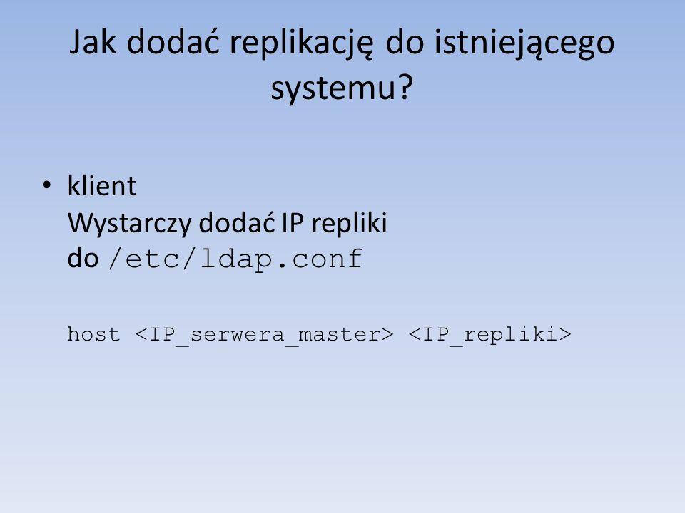 Jak dodać replikację do istniejącego systemu? klient Wystarczy dodać IP repliki do /etc/ldap.conf host