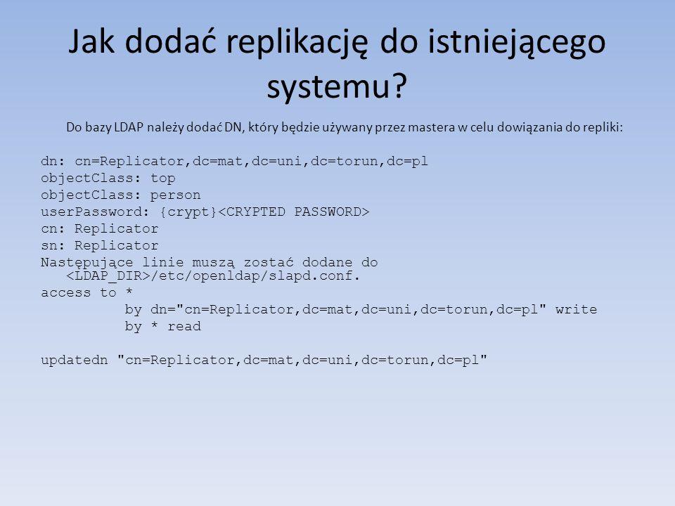 Jak dodać replikację do istniejącego systemu? Do bazy LDAP należy dodać DN, który będzie używany przez mastera w celu dowiązania do repliki: dn: cn=Re