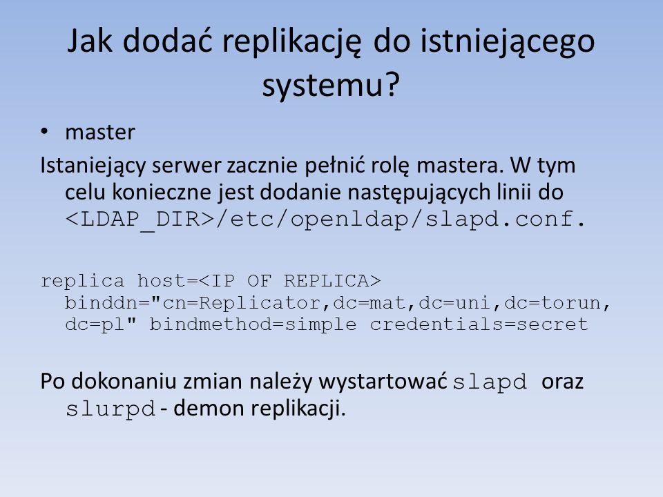 Jak dodać replikację do istniejącego systemu? master Istaniejący serwer zacznie pełnić rolę mastera. W tym celu konieczne jest dodanie następujących l