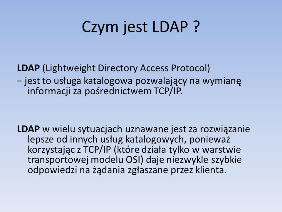 Czym jest LDAP ? LDAP (Lightweight Directory Access Protocol) – jest to usługa katalogowa pozwalający na wymianę informacji za pośrednictwem TCP/IP. L