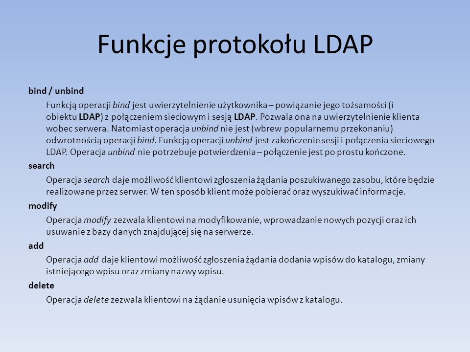Funkcje protokołu LDAP bind / unbind Funkcją operacji bind jest uwierzytelnienie użytkownika – powiązanie jego tożsamości (i obiektu LDAP) z połączeni
