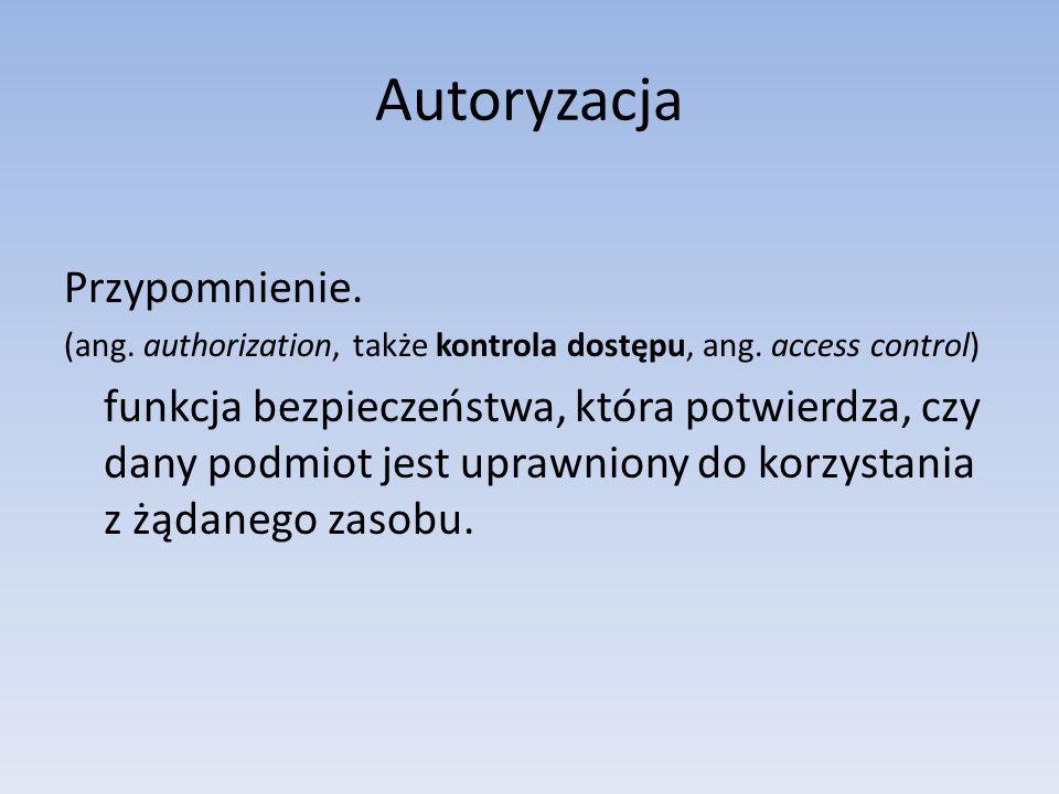 Autoryzacja Przypomnienie. (ang. authorization, także kontrola dostępu, ang. access control) funkcja bezpieczeństwa, która potwierdza, czy dany podmio