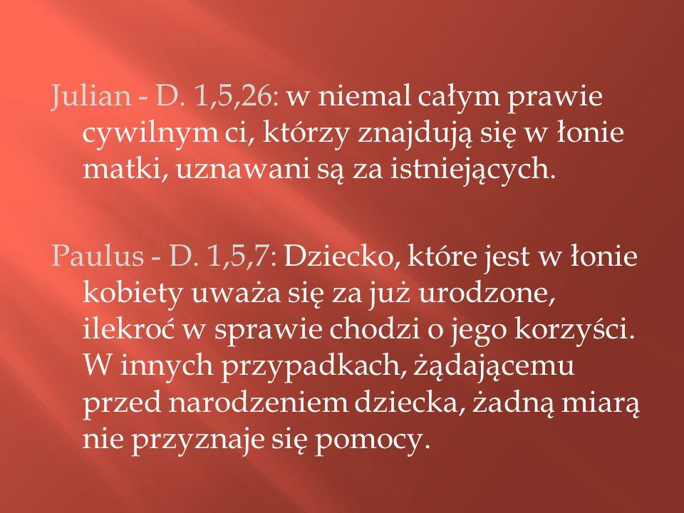 Julian - D. 1,5,26: w niemal całym prawie cywilnym ci, którzy znajdują się w łonie matki, uznawani są za istniejących. Paulus - D. 1,5,7: Dziecko, któ