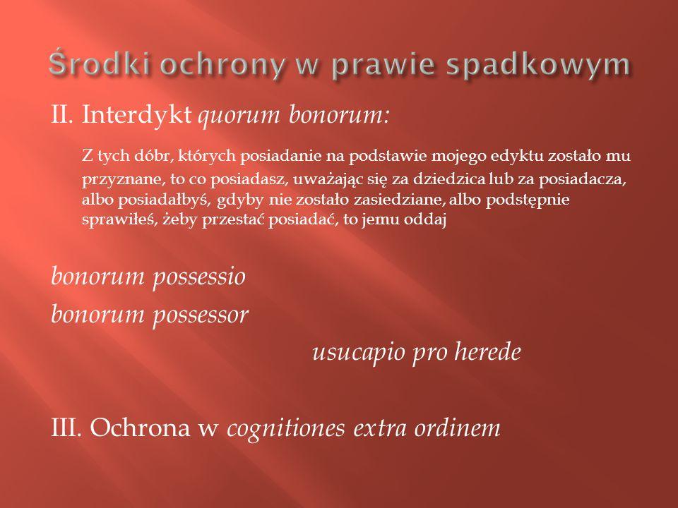 II. Interdykt quorum bonorum: Z tych dóbr, których posiadanie na podstawie mojego edyktu zostało mu przyznane, to co posiadasz, uważając się za dziedz