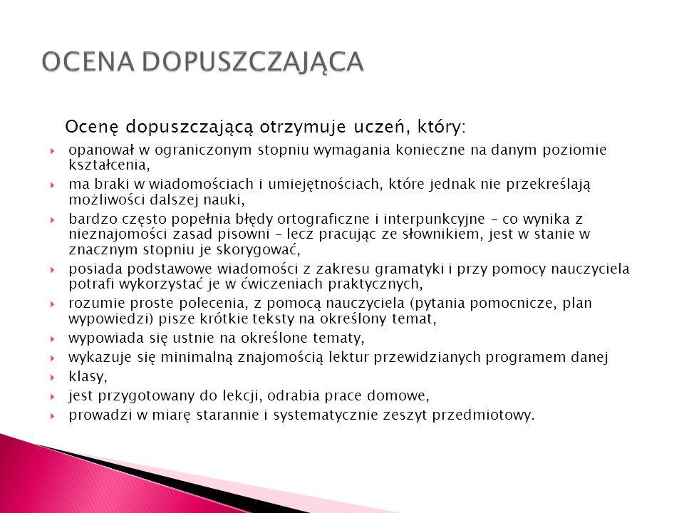 Ocenę dostateczną otrzymuje uczeń, który: opanował umiejętności i wiadomości podstawowe z danego zakresu, zamyka myśli w obrębie rożnego rodzaju zadań, stosuje zasady ortograficzne i interpunkcyjne, rozumie wprowadzane pojęcia z zakresu nauki o języku, nauki o literaturze, gramatyki polskiej, w miarę samodzielnie rozwiązuje ćwiczenia wymagające znajomości zasad gramatyki i ortografii oraz interpunkcji polskiej (lub samodzielnie rozwiązuje ćwiczenia o ograniczonym stopniu trudności), czyta poprawnie i wyraźnie oraz wygłasza tekst poetycki, w miarę samodzielnie wypowiada się w szkolnych formach wypowiedzi przewidzianych programem danej klasy, potrafi wymienić części mowy i zdania w zakresie przewidzianym programem danej klasy oraz scharakteryzować najważniejsze z nich, potrafi w miarę samodzielnie korzystać z książkowych źródeł informacji (słowniki i encyklopedie), ma świadomość błędów i potrafi je poprawić zgodnie ze wskazówkami nauczyciela, wykazuje się podstawową znajomością lektur przewidzianych programem danej klasy,