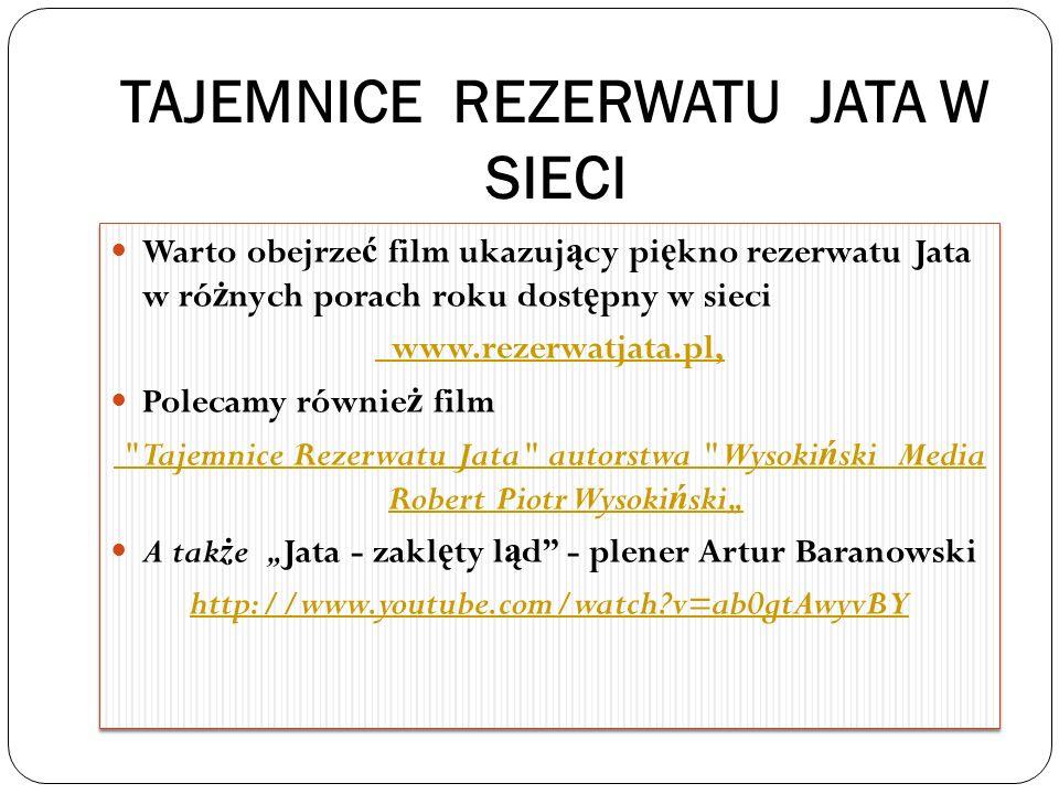 TAJEMNICE REZERWATU JATA W SIECI Warto obejrze ć film ukazuj ą cy pi ę kno rezerwatu Jata w ró ż nych porach roku dost ę pny w sieci www.rezerwatjata.pl, Polecamy równie ż film Tajemnice Rezerwatu Jata autorstwa Wysoki ń ski Media Robert Piotr Wysoki ń ski A tak ż e Jata - zakl ę ty l ą d - plener Artur Baranowski http://www.youtube.com/watch?v=ab0gtAwyvBY Warto obejrze ć film ukazuj ą cy pi ę kno rezerwatu Jata w ró ż nych porach roku dost ę pny w sieci www.rezerwatjata.pl, Polecamy równie ż film Tajemnice Rezerwatu Jata autorstwa Wysoki ń ski Media Robert Piotr Wysoki ń ski A tak ż e Jata - zakl ę ty l ą d - plener Artur Baranowski http://www.youtube.com/watch?v=ab0gtAwyvBY