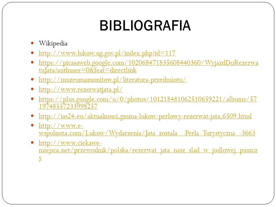 BIBLIOGRAFIA Wikipedia http://www.lukow.ug.gov.pl/index.php?id=117 https://picasaweb.google.com/102068471835608440360/WyjazdDoRezerwa tuJata?authuser=0&feat=directlink https://picasaweb.google.com/102068471835608440360/WyjazdDoRezerwa tuJata?authuser=0&feat=directlink http://muzeumamonitow.pl/literatura-przedmiotu/ http://www.rezerwatjata.pl/ https://plus.google.com/u/0/photos/101218481062510659221/albums/57 19748557233998257 https://plus.google.com/u/0/photos/101218481062510659221/albums/57 19748557233998257 http://ias24.eu/aktualnosci,gmina-lukow-perlowy-rezerwat-jata,6509.html http://www.e- wspolnota.com/Lukow/Wydarzenia/Jata_zostala__Perla_Turystyczna_-3663 http://www.e- wspolnota.com/Lukow/Wydarzenia/Jata_zostala__Perla_Turystyczna_-3663 http://www.ciekawe- miejsca.net/przewodnik/polska/rezerwat_jata_nasz_slad_w_jodlowej_puszcz y http://www.ciekawe- miejsca.net/przewodnik/polska/rezerwat_jata_nasz_slad_w_jodlowej_puszcz y