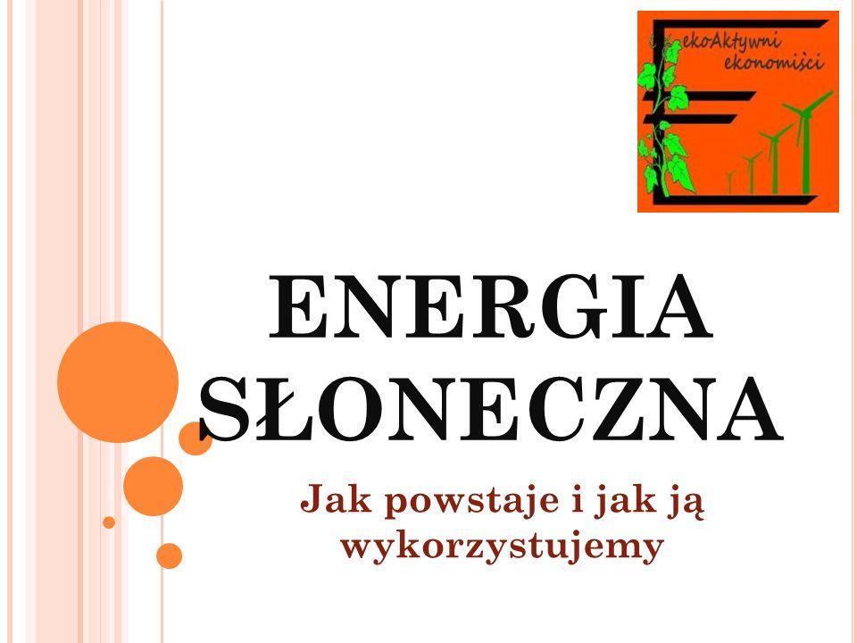 ENERGIA SŁONECZNA Jak powstaje i jak ją wykorzystujemy