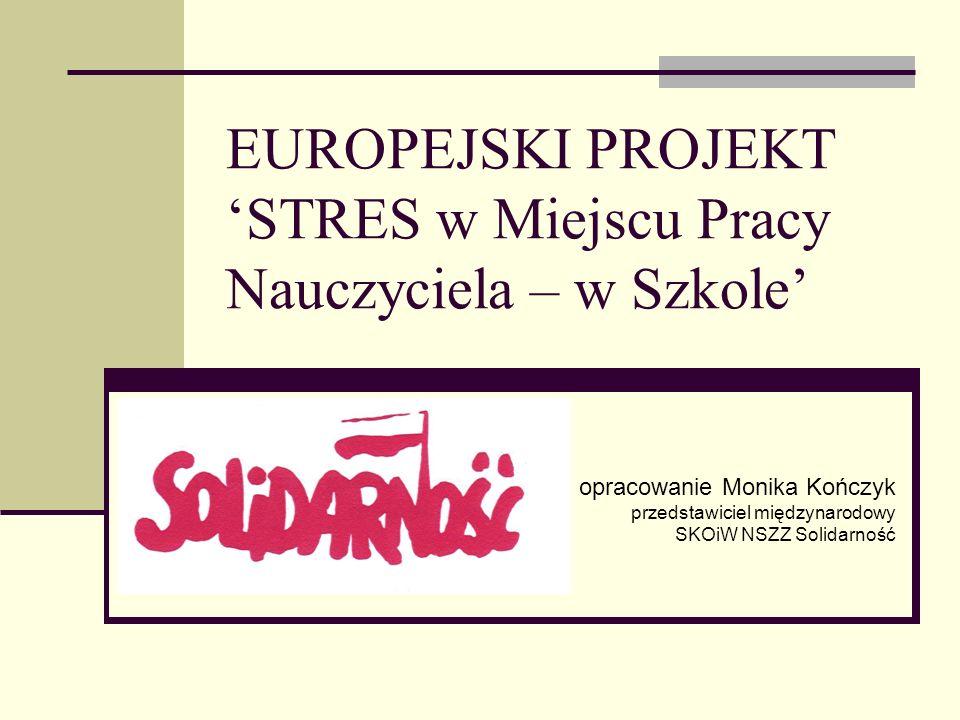 EUROPEJSKI PROJEKT STRES w Miejscu Pracy Nauczyciela – w Szkole opracowanie Monika Kończyk przedstawiciel międzynarodowy SKOiW NSZZ Solidarność