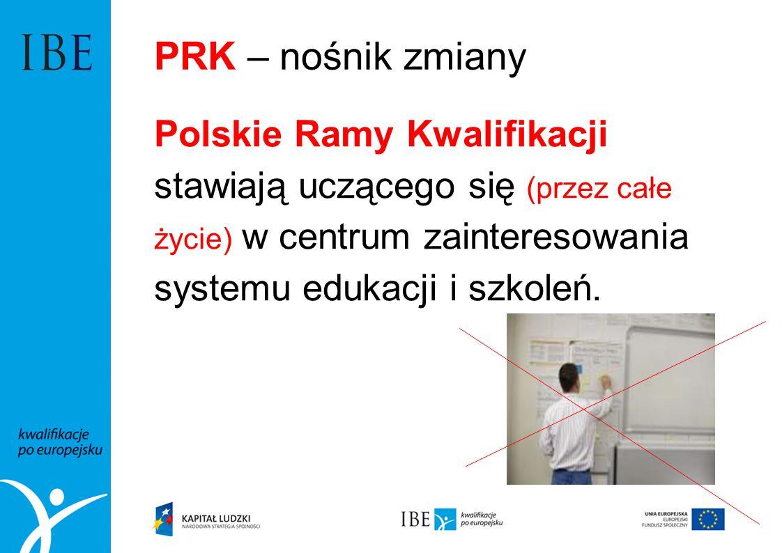 PRK – nośnik zmiany Polskie Ramy Kwalifikacji stawiają uczącego się (przez całe życie) w centrum zainteresowania systemu edukacji i szkoleń.