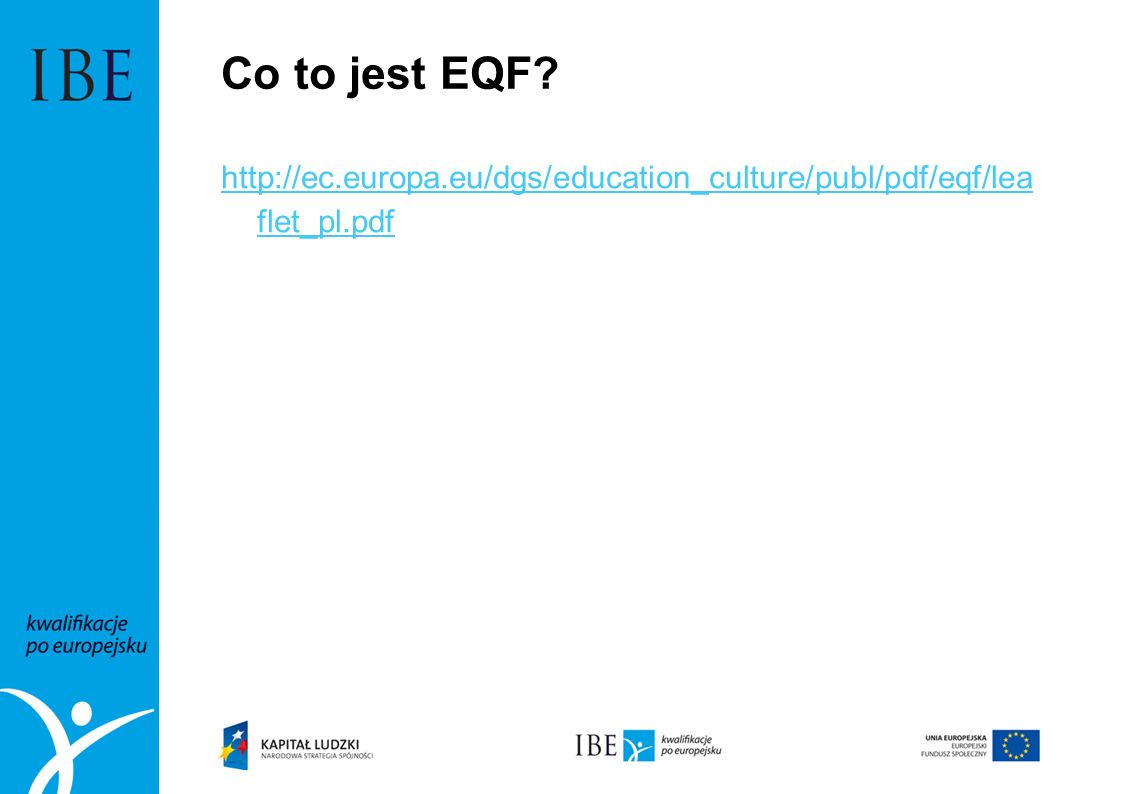 Co to jest EQF? http://ec.europa.eu/dgs/education_culture/publ/pdf/eqf/lea flet_pl.pdf