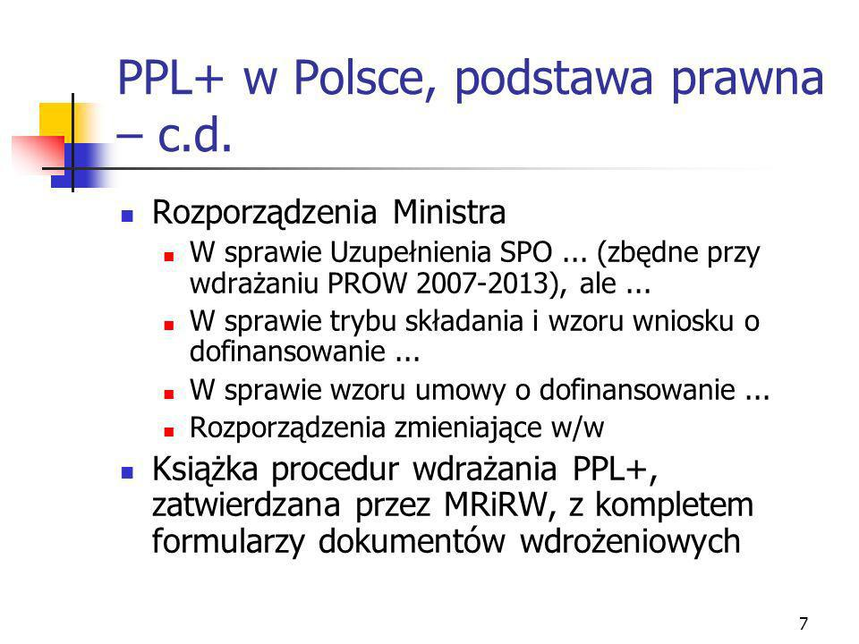 7 PPL+ w Polsce, podstawa prawna – c.d. Rozporządzenia Ministra W sprawie Uzupełnienia SPO... (zbędne przy wdrażaniu PROW 2007-2013), ale... W sprawie