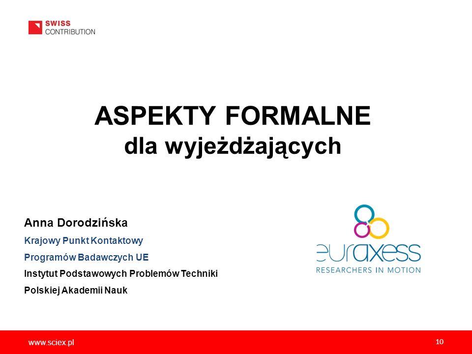 www.sciex.pl 10 ASPEKTY FORMALNE dla wyjeżdżających Anna Dorodzińska Krajowy Punkt Kontaktowy Programów Badawczych UE Instytut Podstawowych Problemów