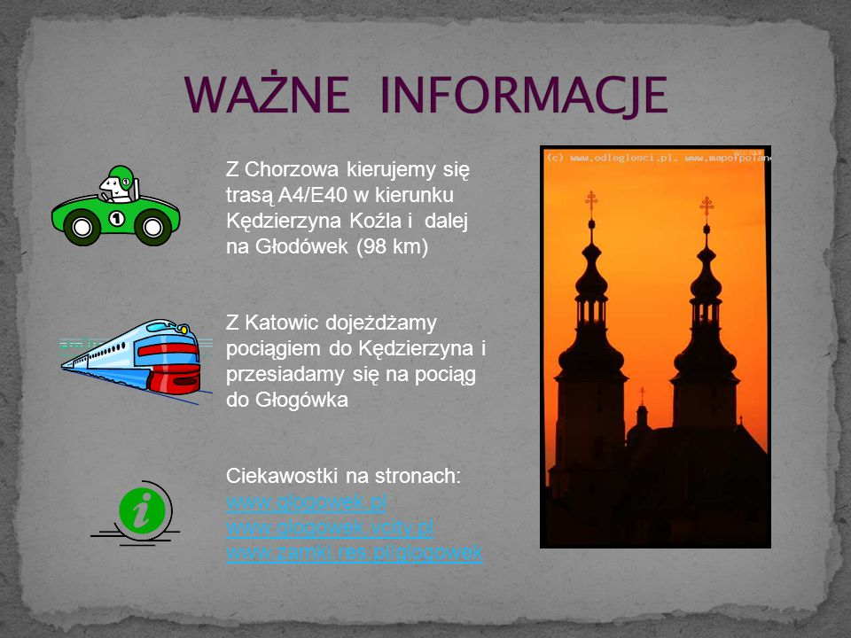 Z Chorzowa kierujemy się trasą A4/E40 w kierunku Kędzierzyna Koźla i dalej na Głodówek (98 km) Z Katowic dojeżdżamy pociągiem do Kędzierzyna i przesiadamy się na pociąg do Głogówka Ciekawostki na stronach: www.glogowek.pl www.glogowek.vcity.pl www.zamki.res.pl/glogowek