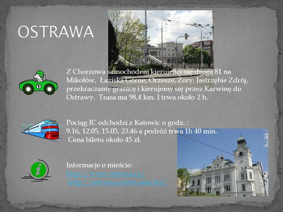 Z Chorzowa samochodem kierujemy się drogą 81 na Mikołów, Łaziska Górne, Orzesze, Żory, Jastrzębie Zdrój, przekraczamy granicę i kierujemy się przez Karwinę do Ostrawy.