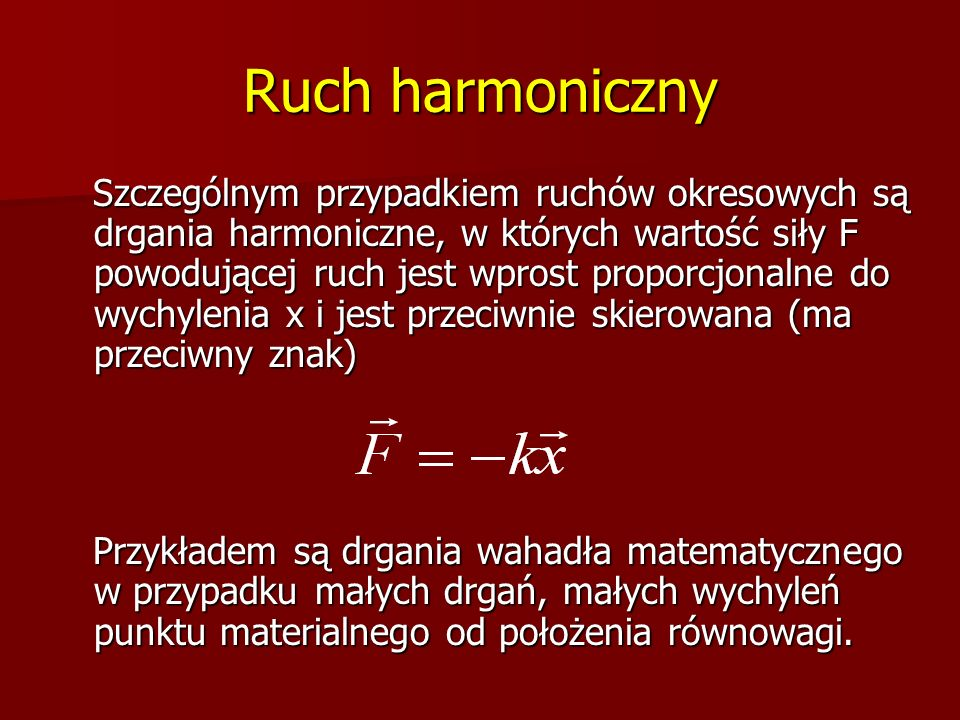 Ruch harmoniczny Szczególnym przypadkiem ruchów okresowych są drgania harmoniczne, w których wartość siły F powodującej ruch jest wprost proporcjonaln