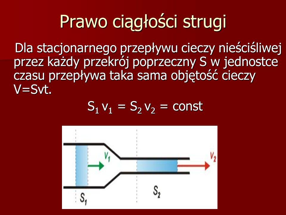 Prawo ciągłości strugi Dla stacjonarnego przepływu cieczy nieściśliwej przez każdy przekrój poprzeczny S w jednostce czasu przepływa taka sama objętoś