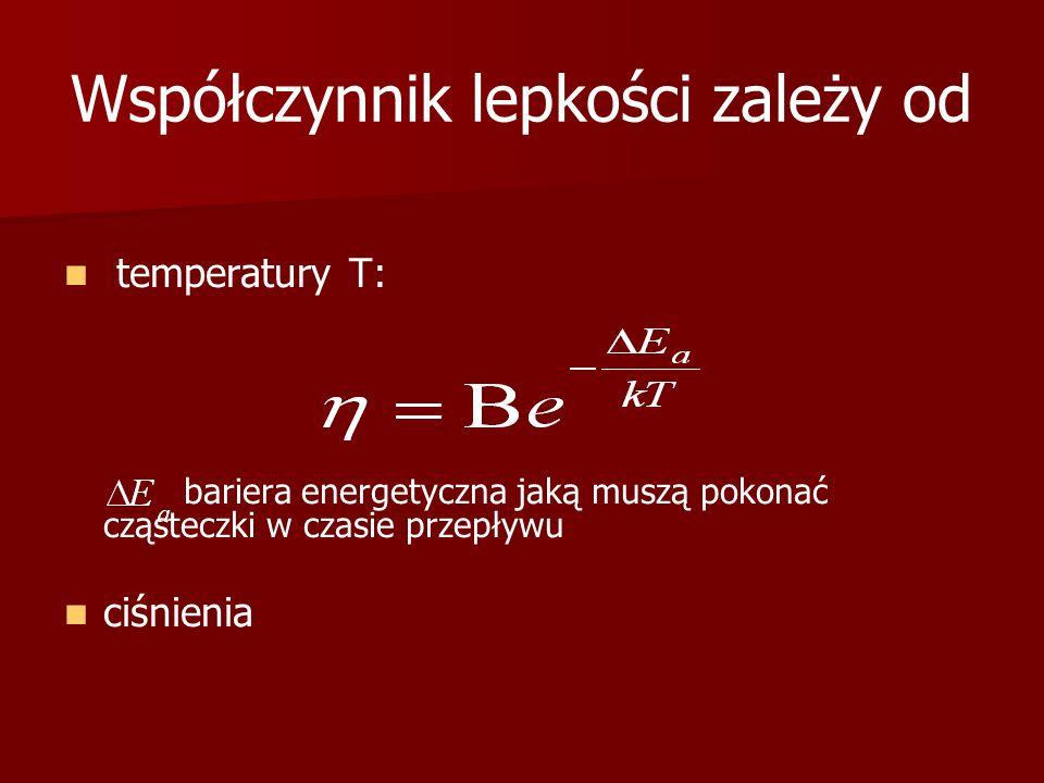 Współczynnik lepkości zależy od temperatury T: bariera energetyczna jaką muszą pokonać cząsteczki w czasie przepływu ciśnienia