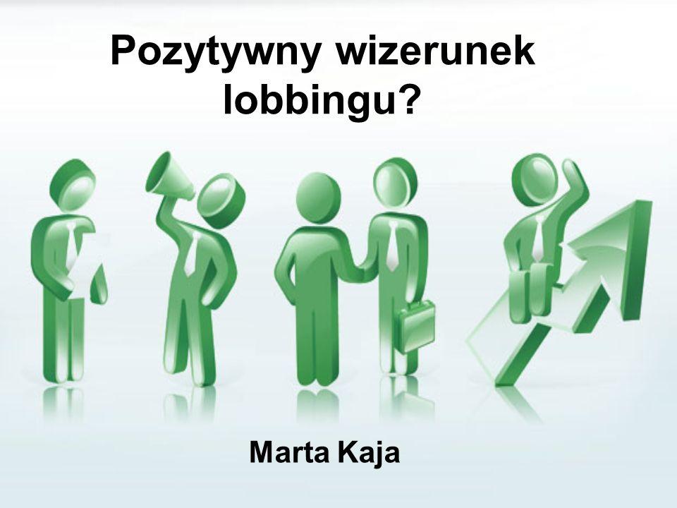 Pozytywny wizerunek lobbingu? Marta Kaja