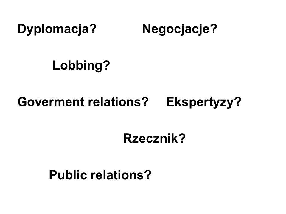 Dyplomacja? Negocjacje? Lobbing? Goverment relations? Ekspertyzy? Rzecznik? Public relations?