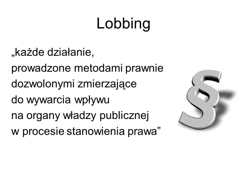 Lobbing każde działanie, prowadzone metodami prawnie dozwolonymi zmierzające do wywarcia wpływu na organy władzy publicznej w procesie stanowienia pra