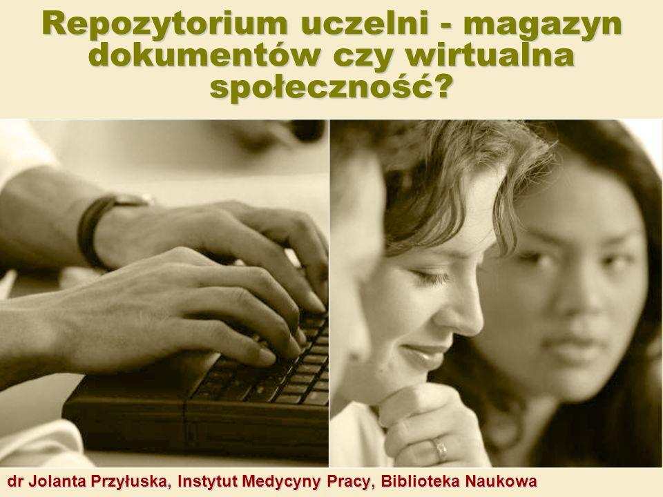 Repozytorium uczelni - magazyn dokumentów czy wirtualna społeczność? dr Jolanta Przyłuska, Instytut Medycyny Pracy, Biblioteka Naukowa
