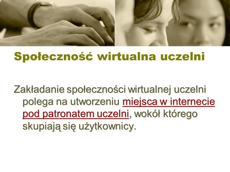 Społeczność wirtualna uczelni Zakładanie społeczności wirtualnej uczelni polega na utworzeniu miejsca w internecie pod patronatem uczelni, wokół które