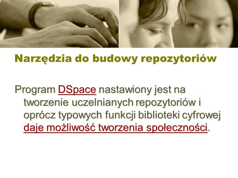 Narzędzia do budowy repozytoriów Program DSpace nastawiony jest na tworzenie uczelnianych repozytoriów i oprócz typowych funkcji biblioteki cyfrowej d