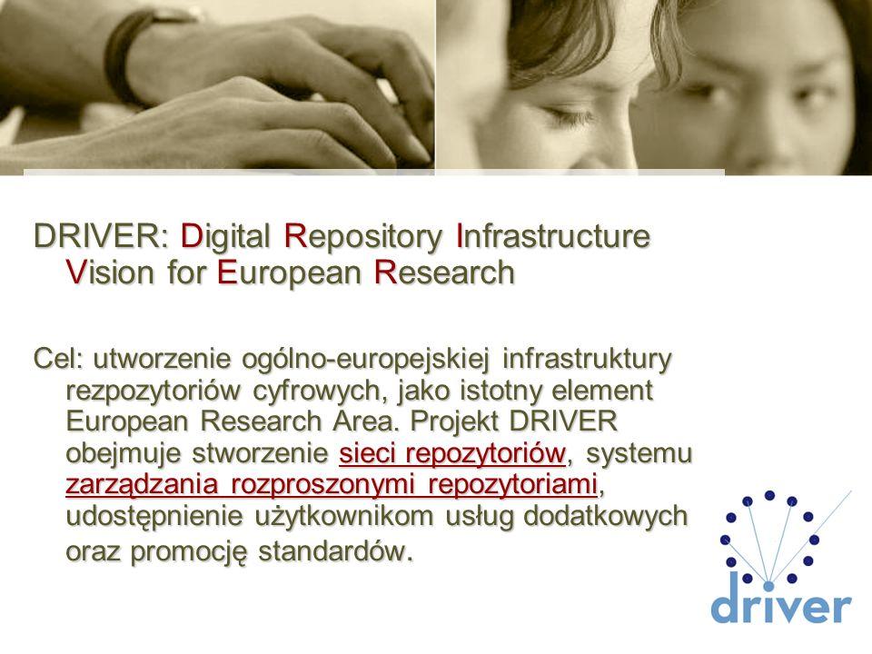 DRIVER: Digital Repository Infrastructure Vision for European Research Cel: utworzenie ogólno-europejskiej infrastruktury rezpozytoriów cyfrowych, jak
